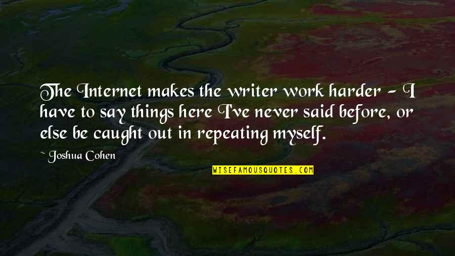 Things I Never Said Quotes By Joshua Cohen: The Internet makes the writer work harder -