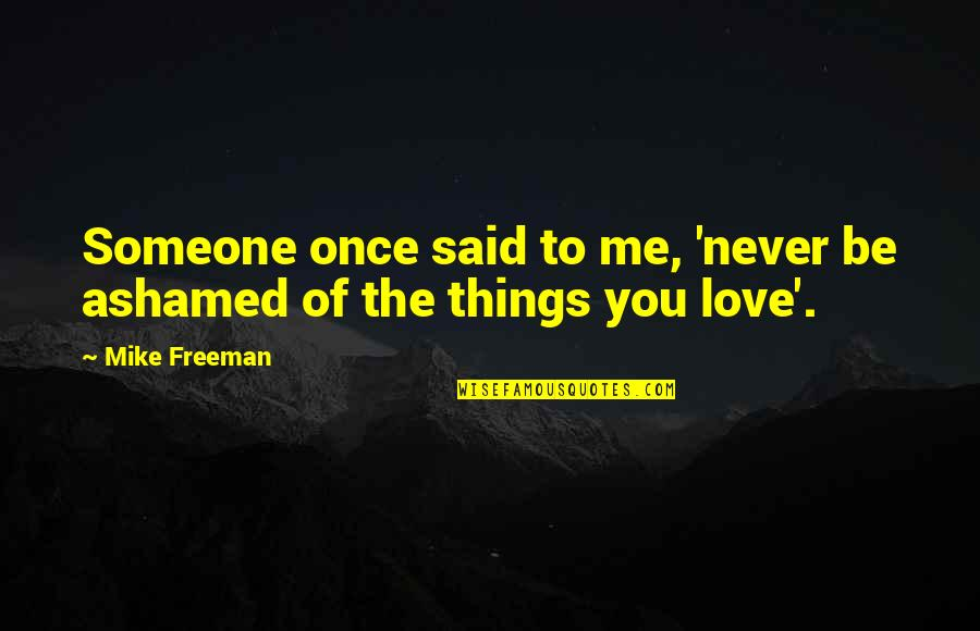 Things I Never Said Quotes By Mike Freeman: Someone once said to me, 'never be ashamed