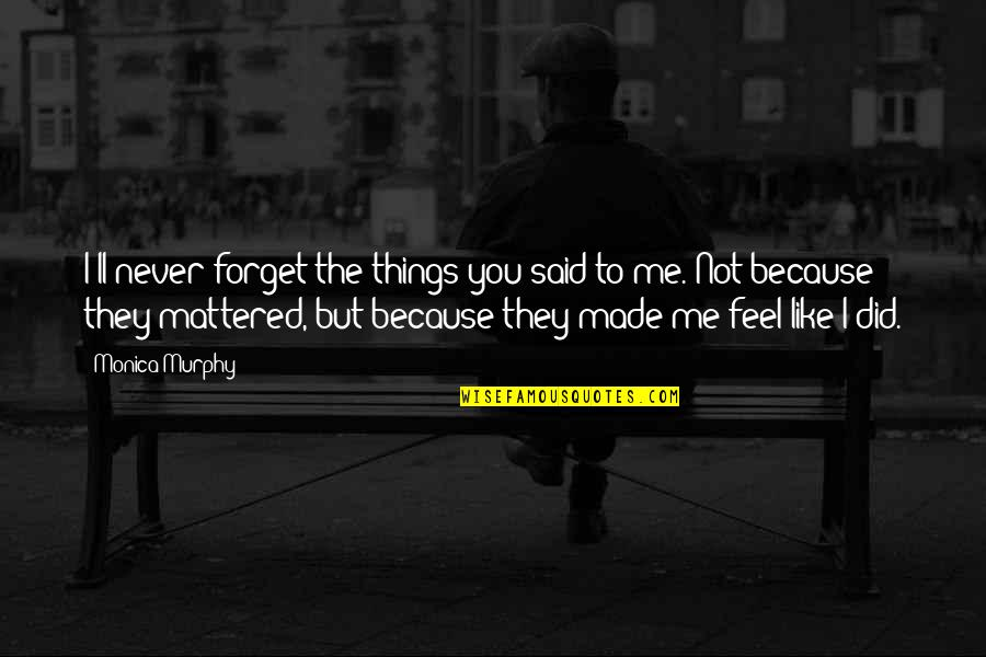 Things I Never Said Quotes By Monica Murphy: I'll never forget the things you said to