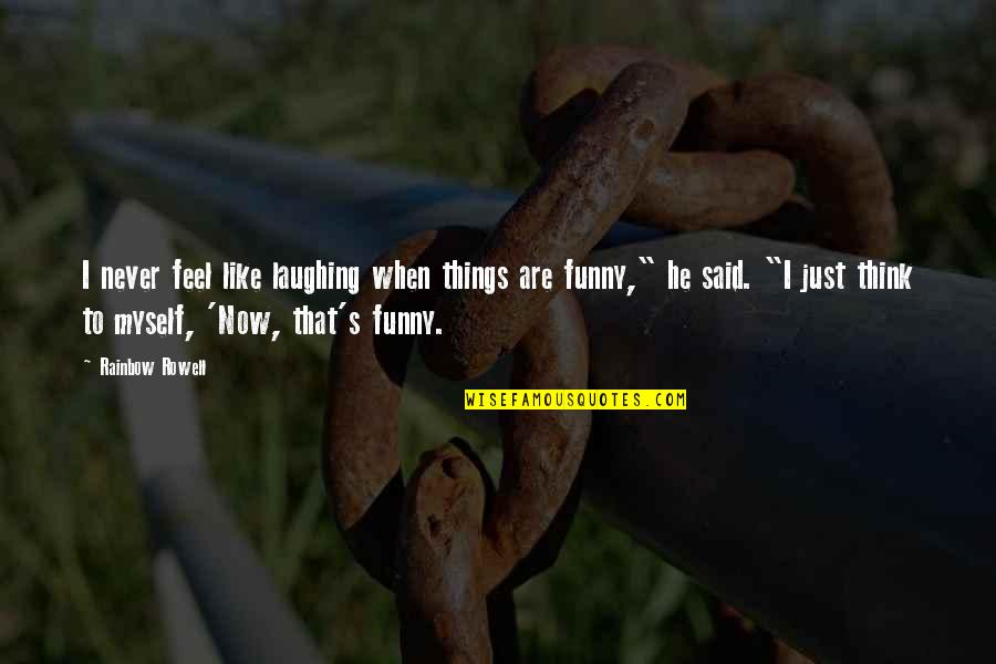 Things I Never Said Quotes By Rainbow Rowell: I never feel like laughing when things are