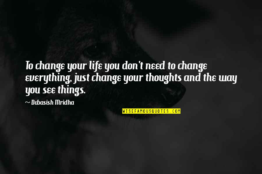 Things Need To Change Quotes By Debasish Mridha: To change your life you don't need to