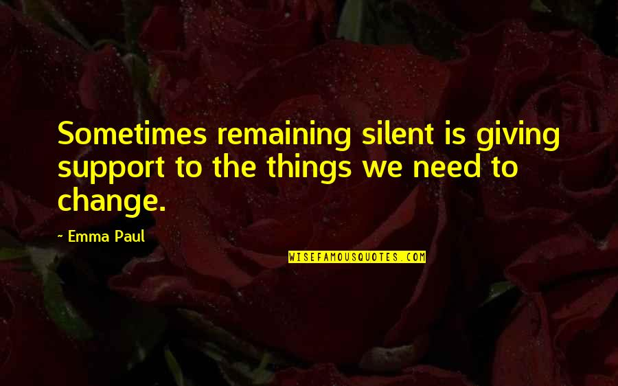 Things Need To Change Quotes By Emma Paul: Sometimes remaining silent is giving support to the
