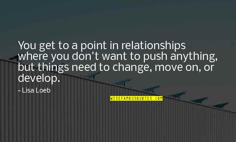 Things Need To Change Quotes By Lisa Loeb: You get to a point in relationships where