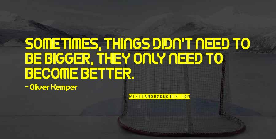 Things Need To Change Quotes By Oliver Kemper: SOMETIMES, THINGS DIDN'T NEED TO BE BIGGER, THEY
