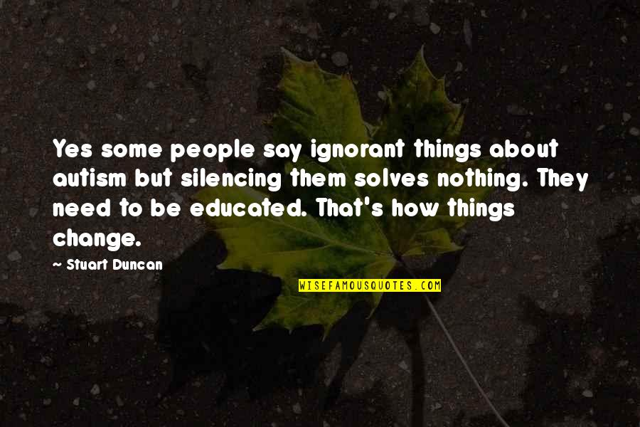 Things Need To Change Quotes By Stuart Duncan: Yes some people say ignorant things about autism