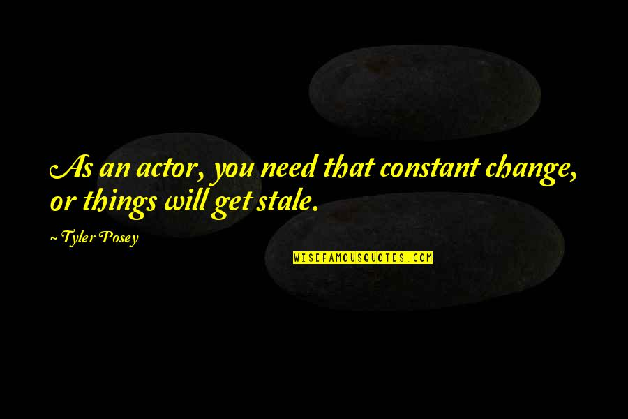 Things Need To Change Quotes By Tyler Posey: As an actor, you need that constant change,