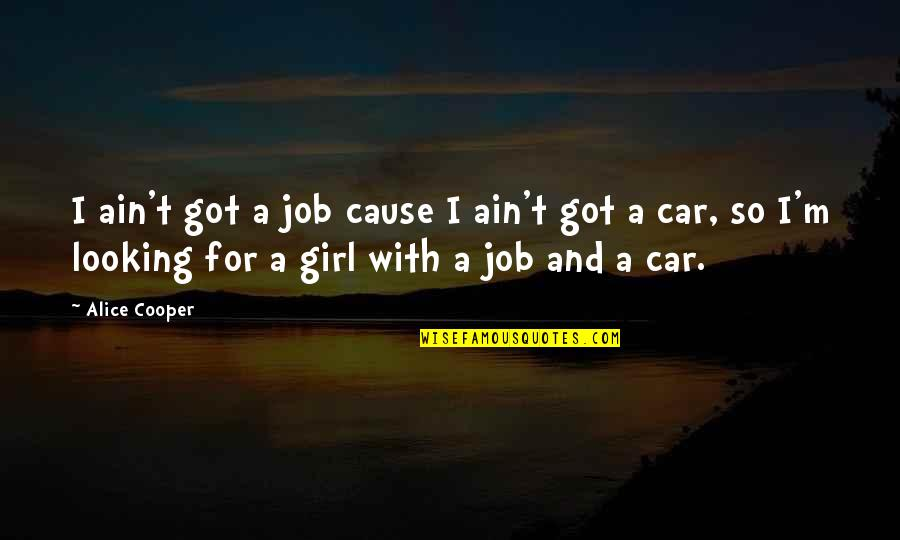 Things Never Stay The Same Quotes By Alice Cooper: I ain't got a job cause I ain't