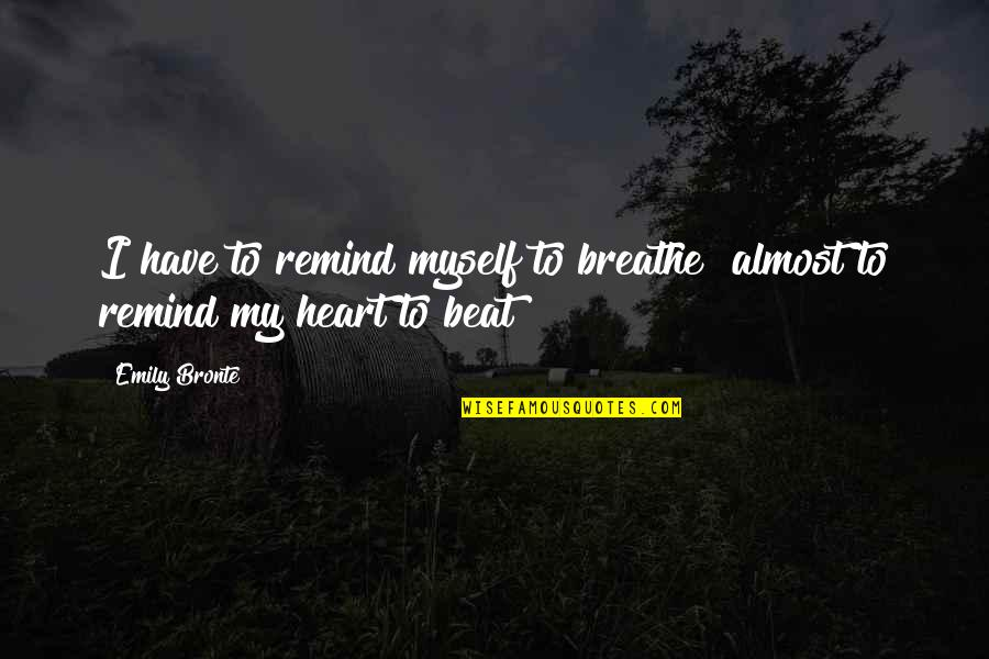 Things Never Stay The Same Quotes By Emily Bronte: I have to remind myself to breathe almost