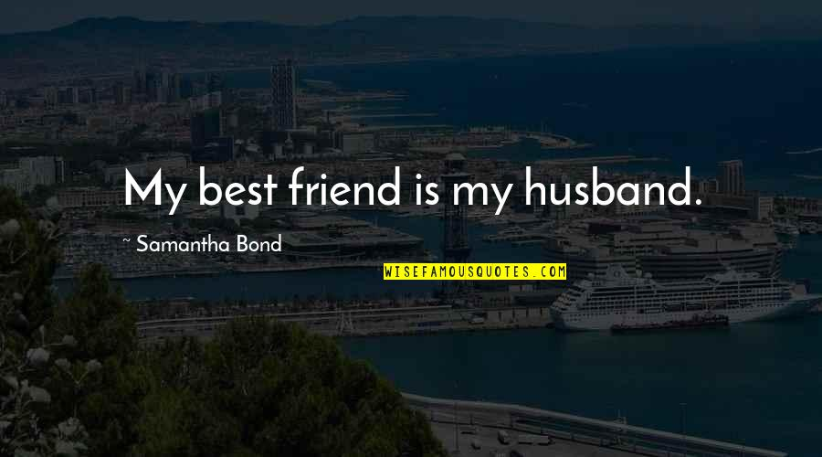 Things Never Stay The Same Quotes By Samantha Bond: My best friend is my husband.