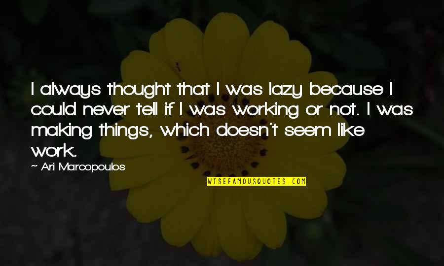 Things Never Work Out Quotes By Ari Marcopoulos: I always thought that I was lazy because