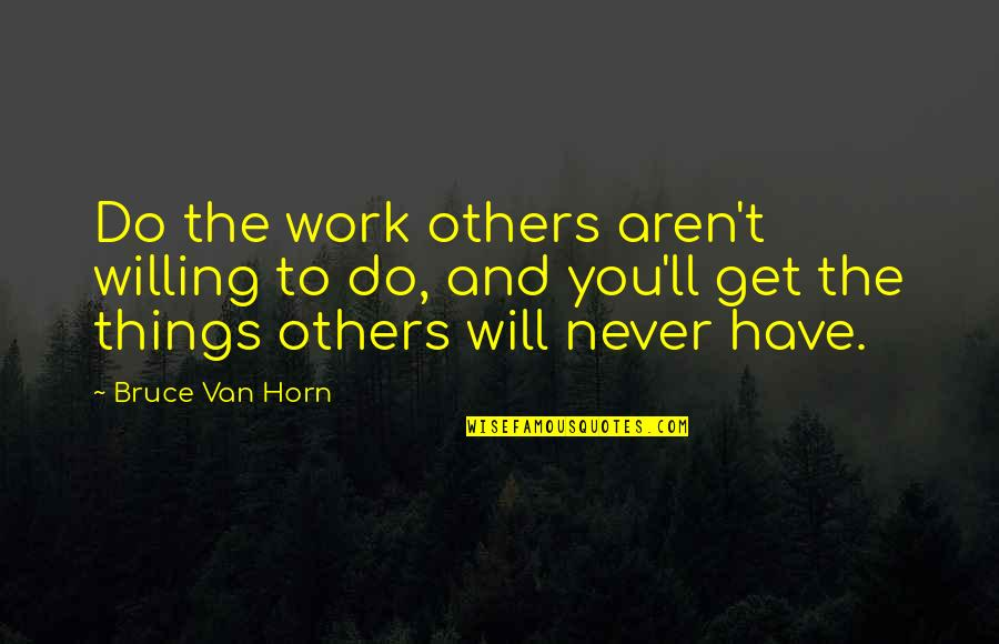 Things Never Work Out Quotes By Bruce Van Horn: Do the work others aren't willing to do,