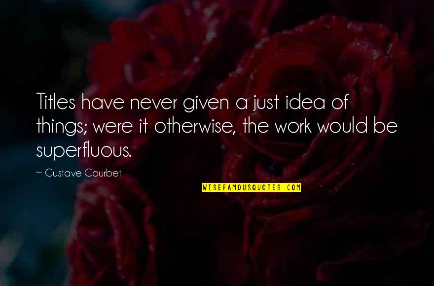 Things Never Work Out Quotes By Gustave Courbet: Titles have never given a just idea of
