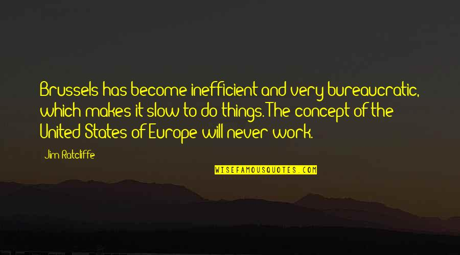 Things Never Work Out Quotes By Jim Ratcliffe: Brussels has become inefficient and very bureaucratic, which