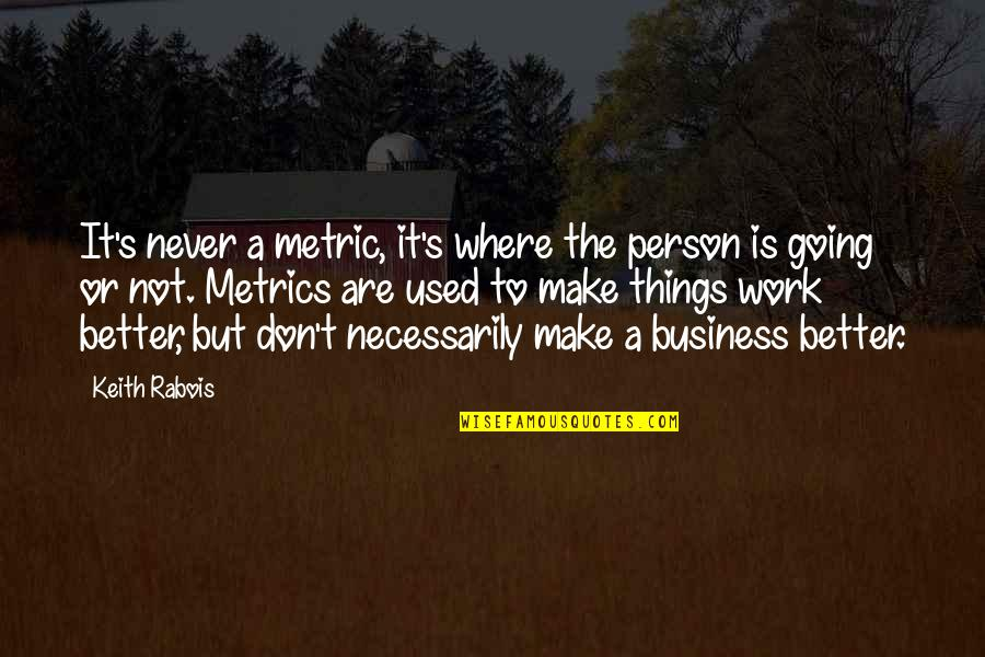 Things Never Work Out Quotes By Keith Rabois: It's never a metric, it's where the person