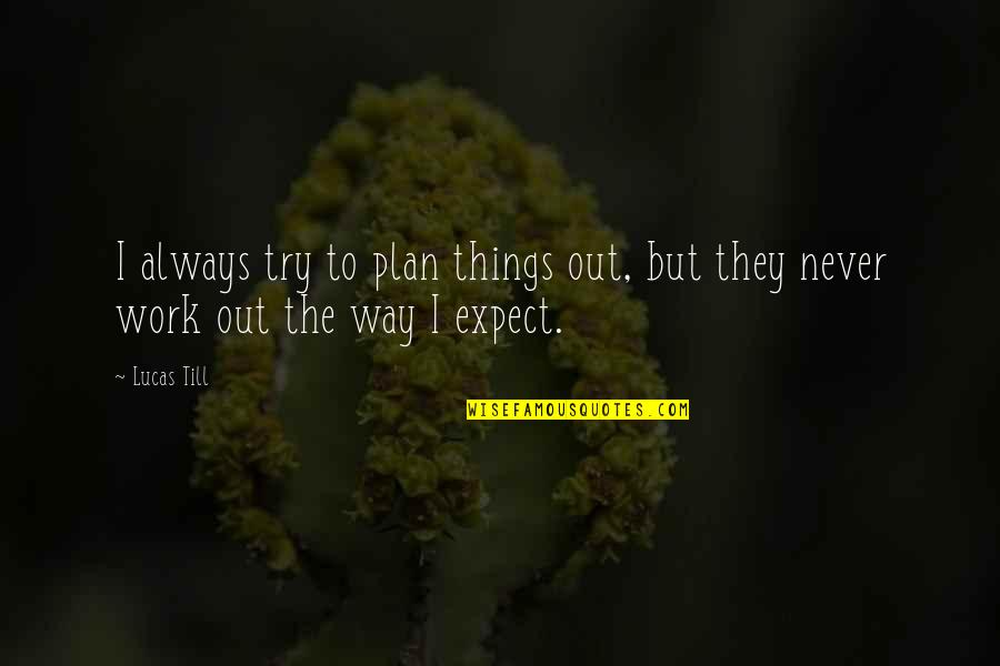 Things Never Work Out Quotes By Lucas Till: I always try to plan things out, but