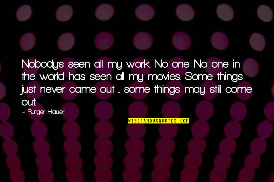 Things Never Work Out Quotes By Rutger Hauer: Nobody's seen all my work. No one. No