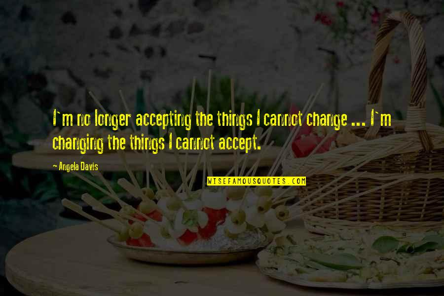 Things Not Changing Quotes By Angela Davis: I'm no longer accepting the things I cannot