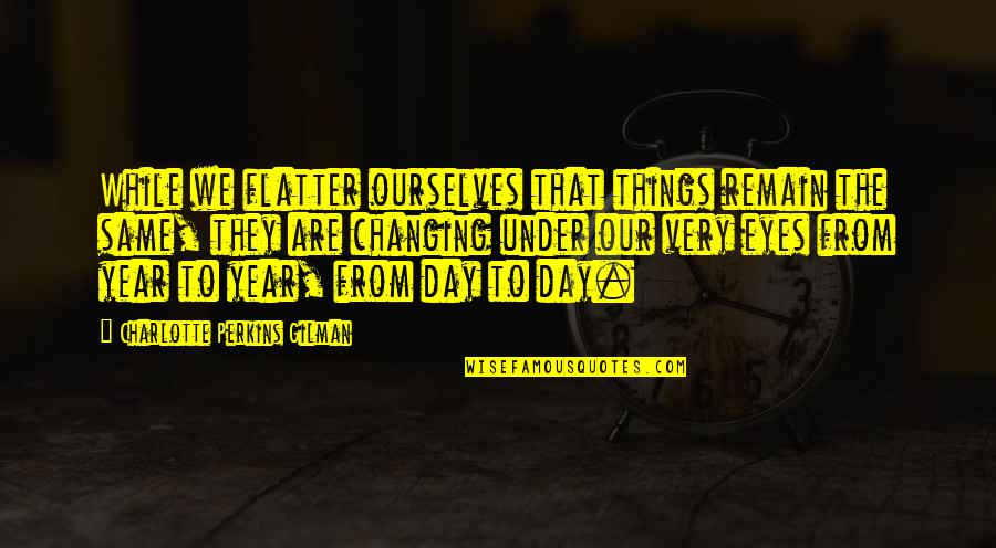 Things Not Changing Quotes By Charlotte Perkins Gilman: While we flatter ourselves that things remain the