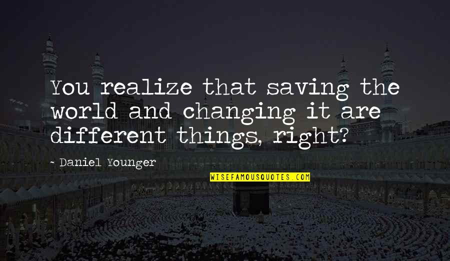 Things Not Changing Quotes By Daniel Younger: You realize that saving the world and changing