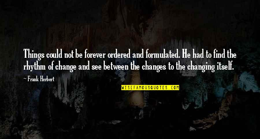 Things Not Changing Quotes By Frank Herbert: Things could not be forever ordered and formulated.