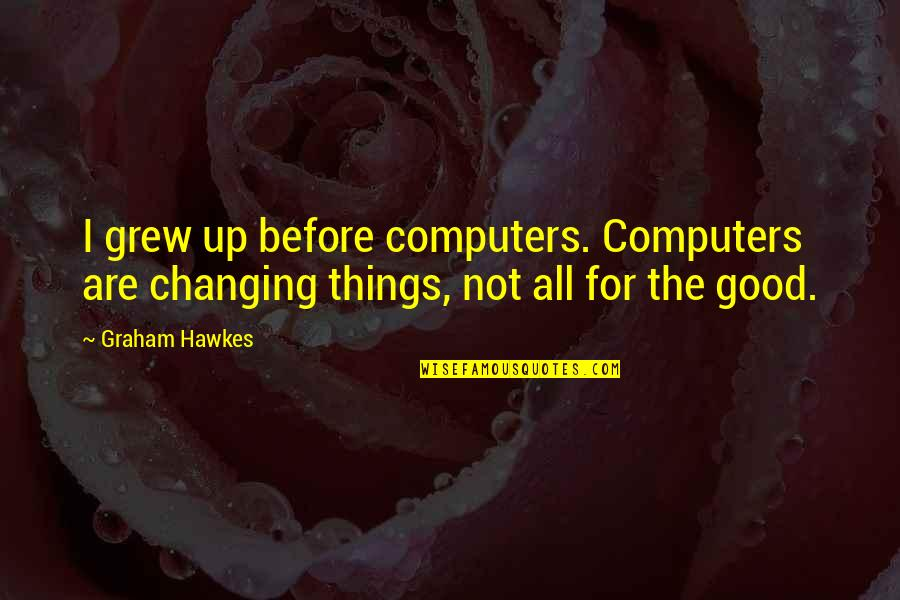 Things Not Changing Quotes By Graham Hawkes: I grew up before computers. Computers are changing