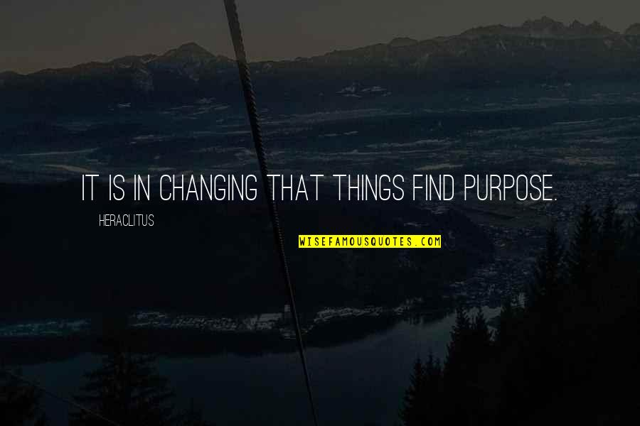 Things Not Changing Quotes By Heraclitus: It is in changing that things find purpose.
