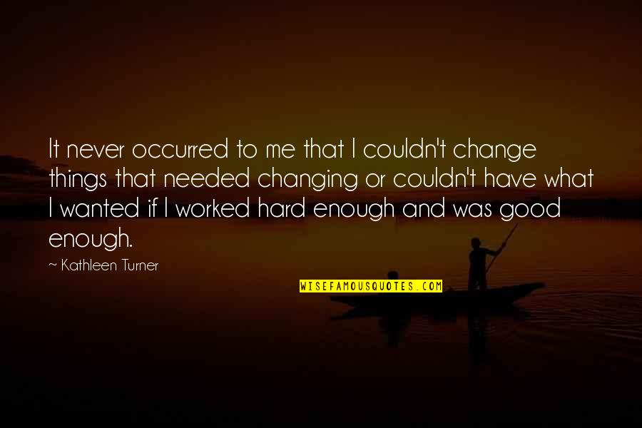 Things Not Changing Quotes By Kathleen Turner: It never occurred to me that I couldn't