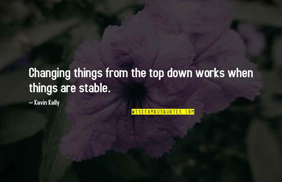 Things Not Changing Quotes By Kevin Kelly: Changing things from the top down works when