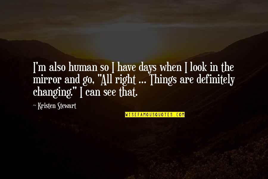 Things Not Changing Quotes By Kristen Stewart: I'm also human so I have days when