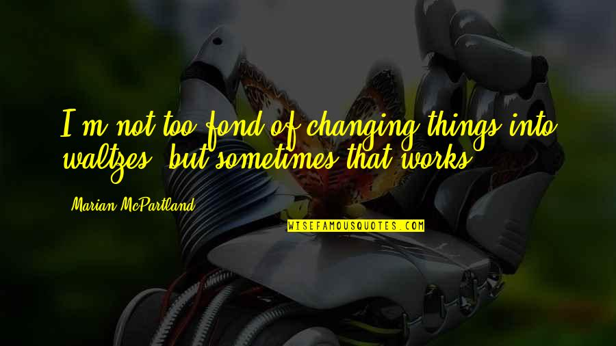 Things Not Changing Quotes By Marian McPartland: I'm not too fond of changing things into