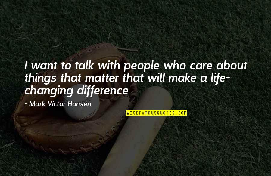 Things Not Changing Quotes By Mark Victor Hansen: I want to talk with people who care