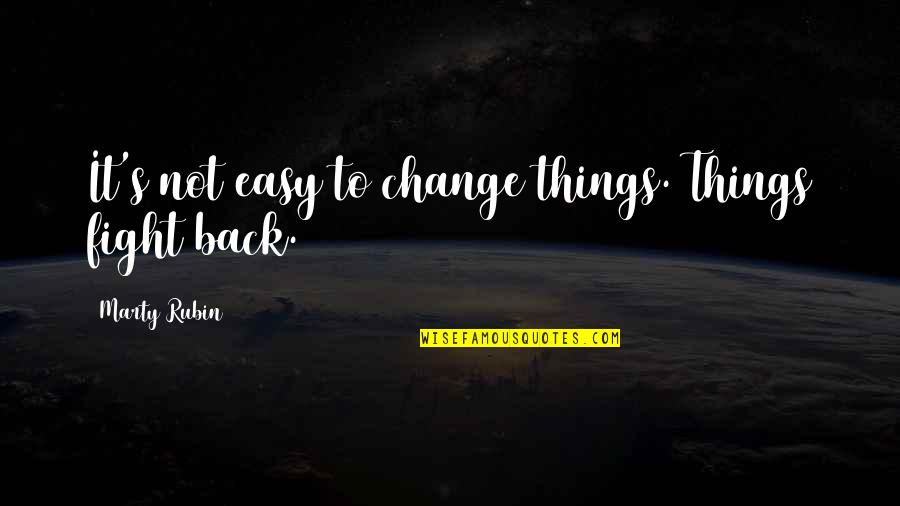 Things Not Changing Quotes By Marty Rubin: It's not easy to change things. Things fight