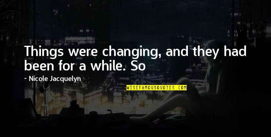 Things Not Changing Quotes By Nicole Jacquelyn: Things were changing, and they had been for