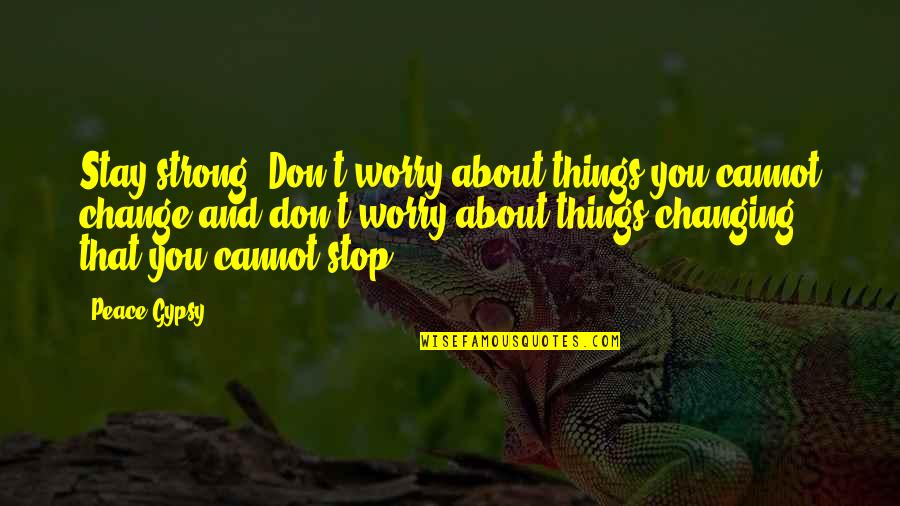Things Not Changing Quotes By Peace Gypsy: Stay strong. Don't worry about things you cannot