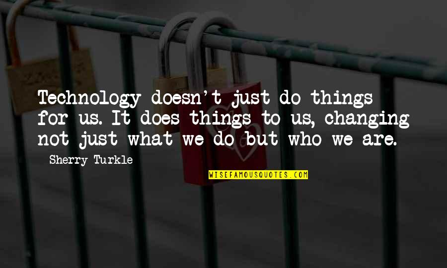 Things Not Changing Quotes By Sherry Turkle: Technology doesn't just do things for us. It