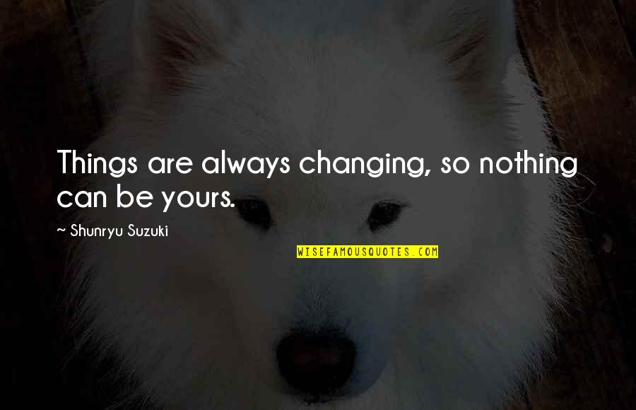 Things Not Changing Quotes By Shunryu Suzuki: Things are always changing, so nothing can be