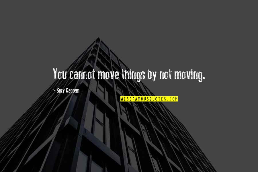 Things Not Changing Quotes By Suzy Kassem: You cannot move things by not moving.