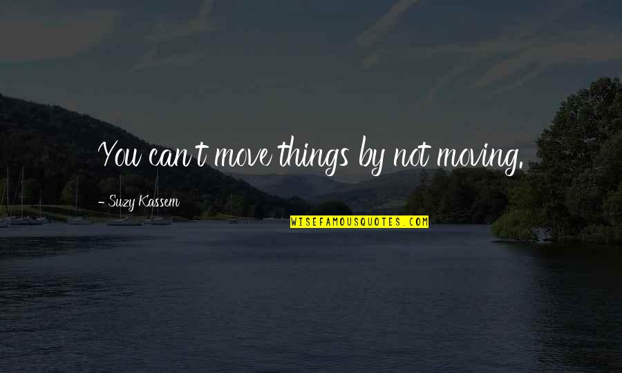Things Not Changing Quotes By Suzy Kassem: You can't move things by not moving.