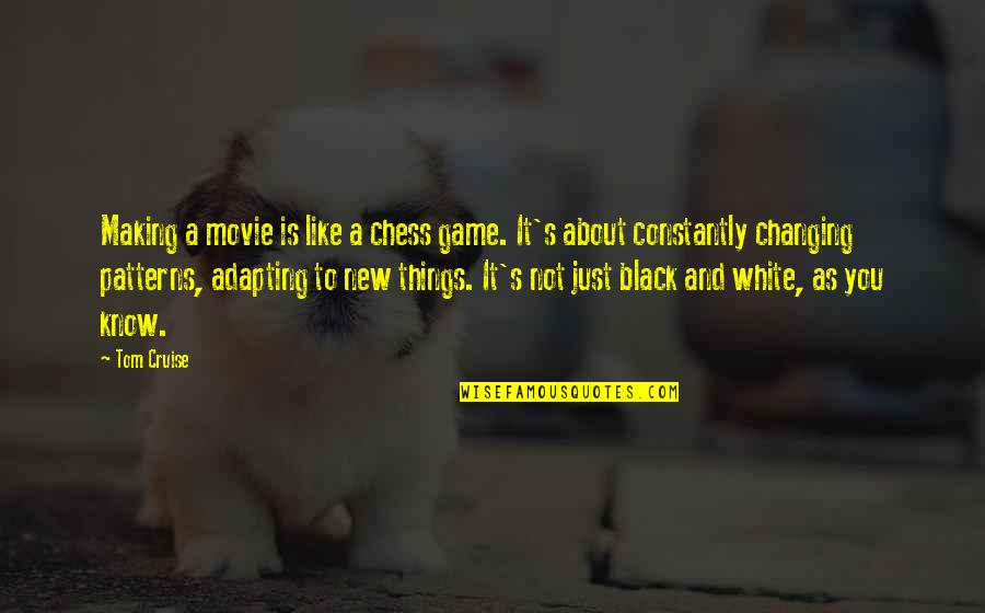 Things Not Changing Quotes By Tom Cruise: Making a movie is like a chess game.