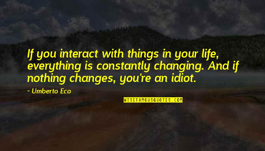 Things Not Changing Quotes By Umberto Eco: If you interact with things in your life,