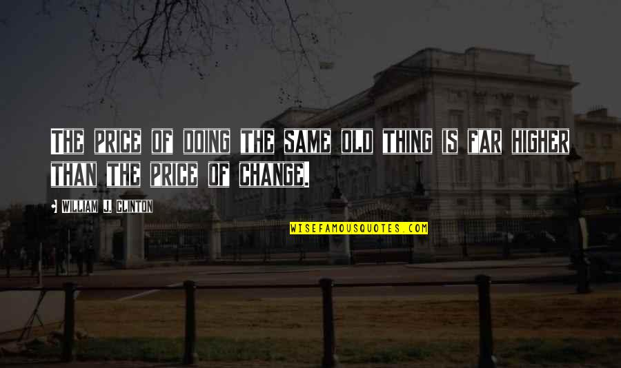 Things Not Changing Quotes By William J. Clinton: The price of doing the same old thing