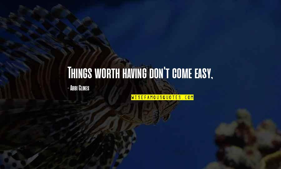 Things Not Worth It Quotes By Abbi Glines: Things worth having don't come easy,