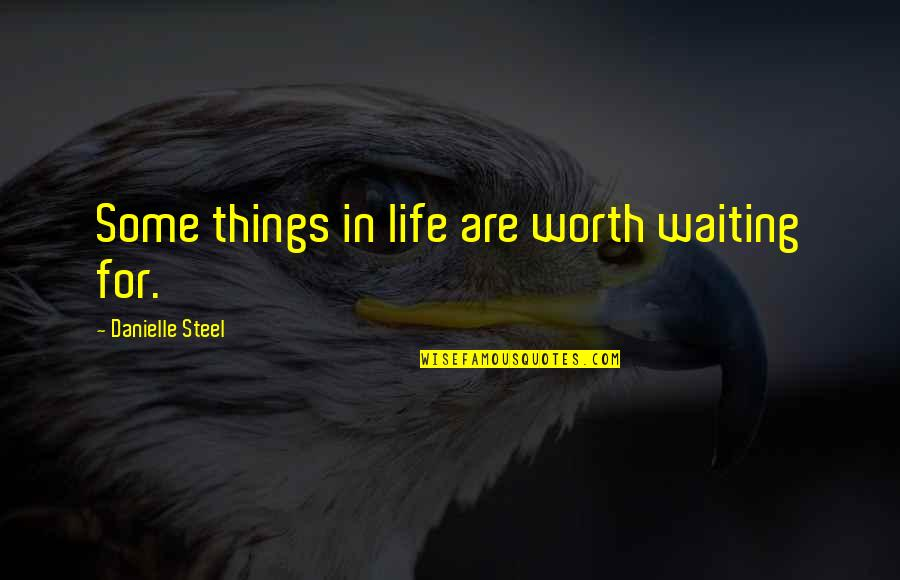 Things Not Worth It Quotes By Danielle Steel: Some things in life are worth waiting for.