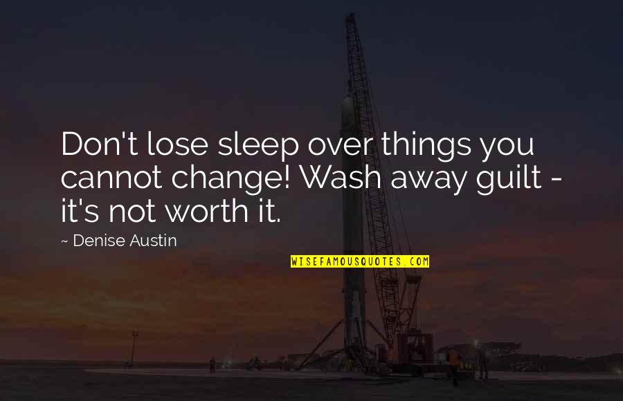 Things Not Worth It Quotes By Denise Austin: Don't lose sleep over things you cannot change!