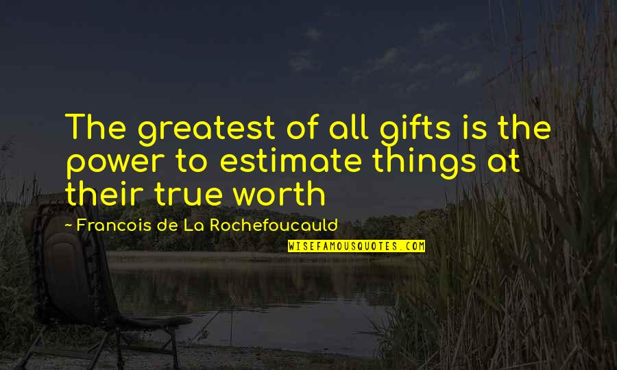 Things Not Worth It Quotes By Francois De La Rochefoucauld: The greatest of all gifts is the power