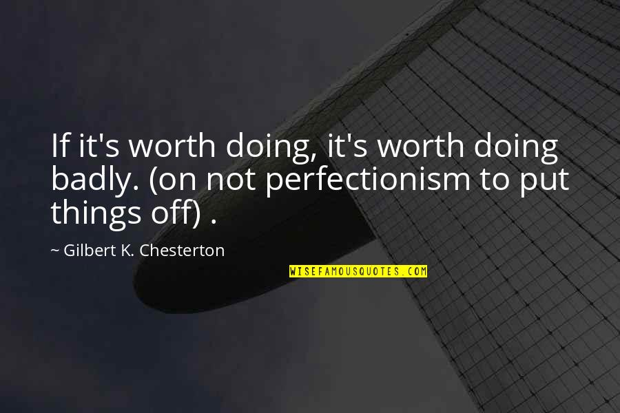 Things Not Worth It Quotes By Gilbert K. Chesterton: If it's worth doing, it's worth doing badly.