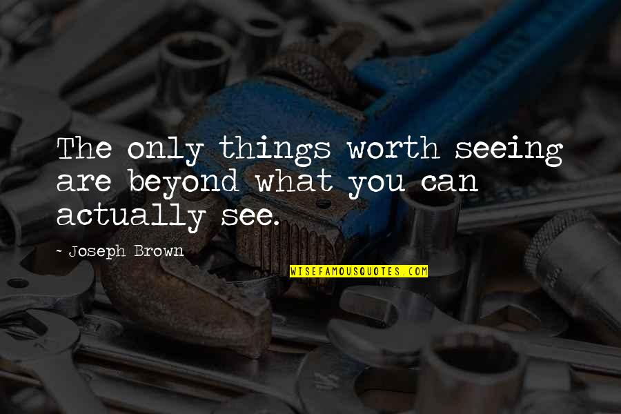 Things Not Worth It Quotes By Joseph Brown: The only things worth seeing are beyond what