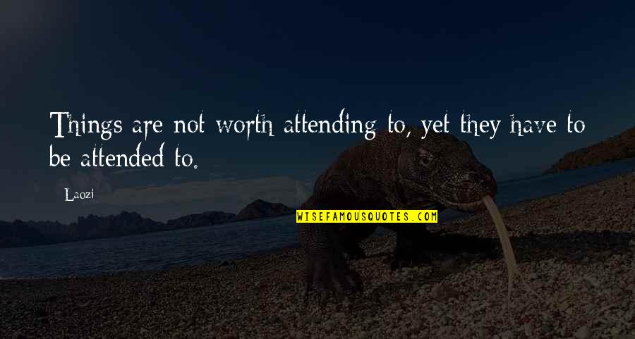 Things Not Worth It Quotes By Laozi: Things are not worth attending to, yet they