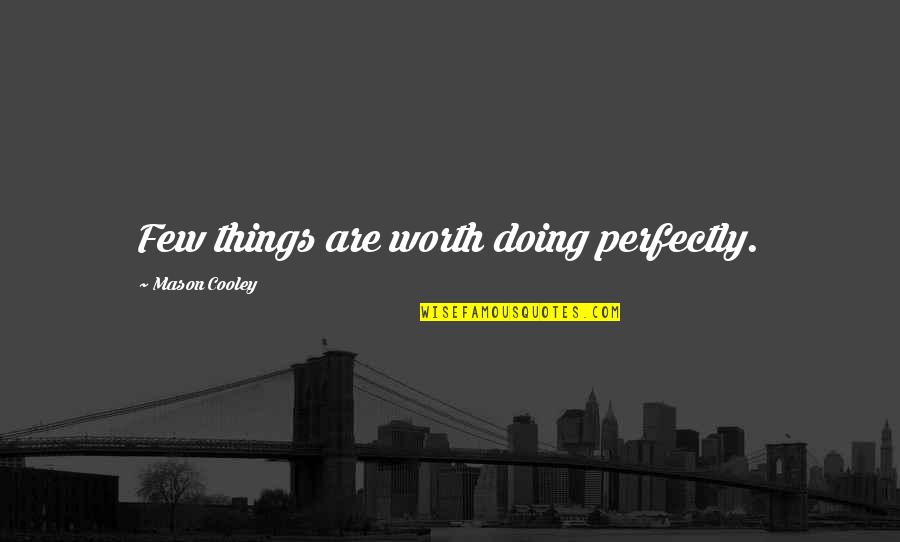 Things Not Worth It Quotes By Mason Cooley: Few things are worth doing perfectly.