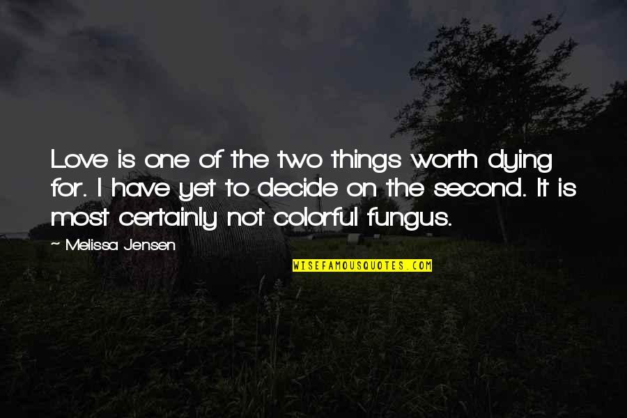 Things Not Worth It Quotes By Melissa Jensen: Love is one of the two things worth